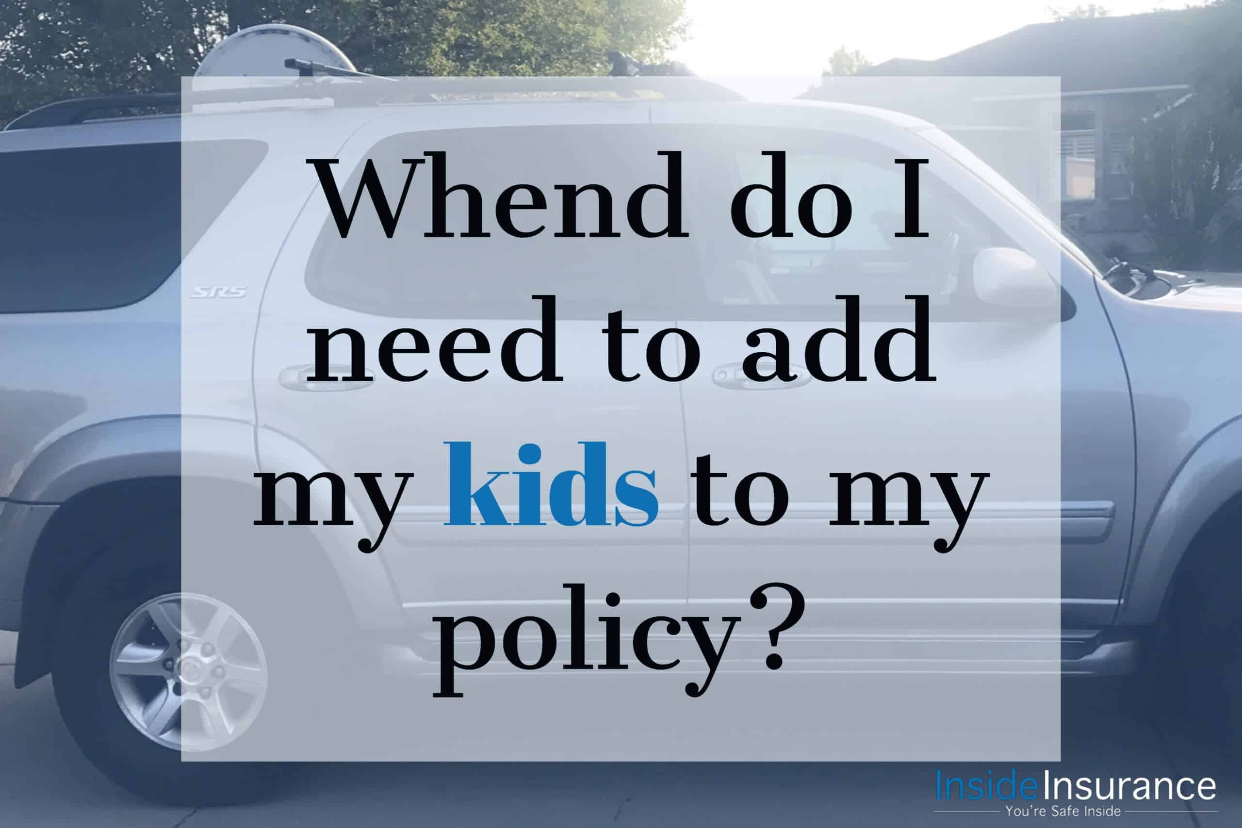 When do I need to add my kids to my policy?